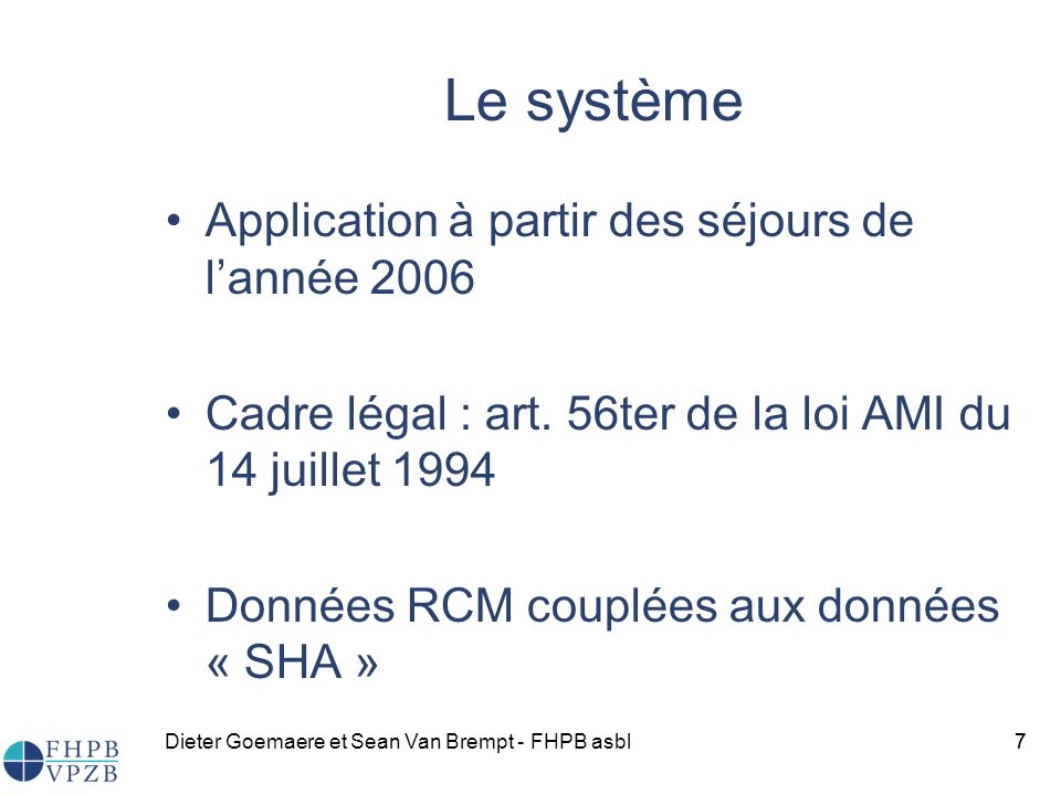 Dieter Goemaere et Sean Van Brempt - FHPB asbl7 Le système Application à partir des séjours de lannée 2006 Cadre légal : art.