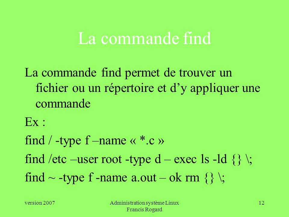 version 2007Administration système Linux Francis Rogard 12 La commande find La commande find permet de trouver un fichier ou un répertoire et dy appliquer une commande Ex : find / -type f –name « *.c » find /etc –user root -type d – exec ls -ld {} \; find ~ -type f -name a.out – ok rm {} \;