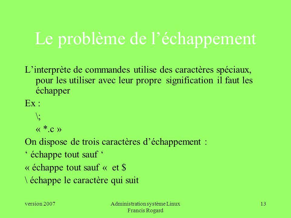 version 2007Administration système Linux Francis Rogard 13 Le problème de léchappement Linterprète de commandes utilise des caractères spéciaux, pour les utiliser avec leur propre signification il faut les échapper Ex : \; « *.c » On dispose de trois caractères déchappement : échappe tout sauf « échappe tout sauf « et $ \ échappe le caractère qui suit