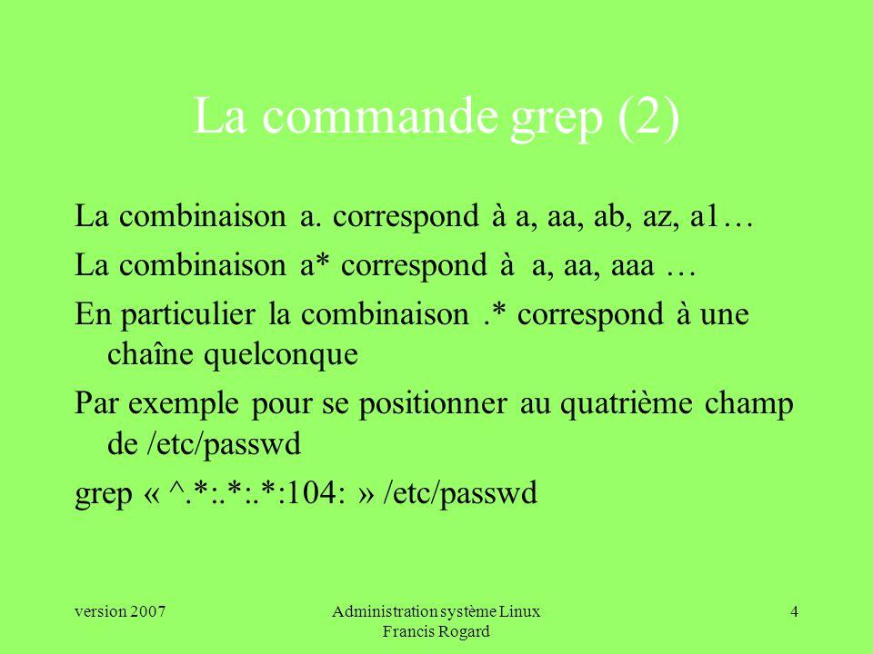 version 2007Administration système Linux Francis Rogard 4 La commande grep (2) La combinaison a.