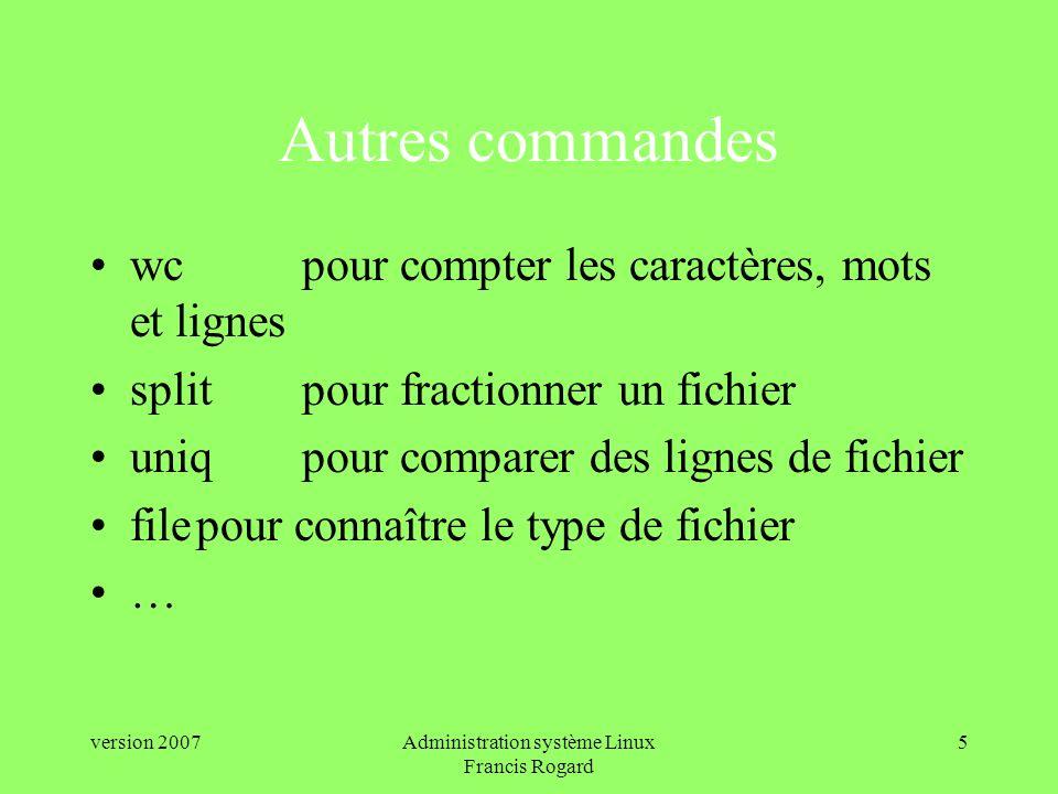 version 2007Administration système Linux Francis Rogard 5 Autres commandes wcpour compter les caractères, mots et lignes splitpour fractionner un fichier uniq pour comparer des lignes de fichier filepour connaître le type de fichier …
