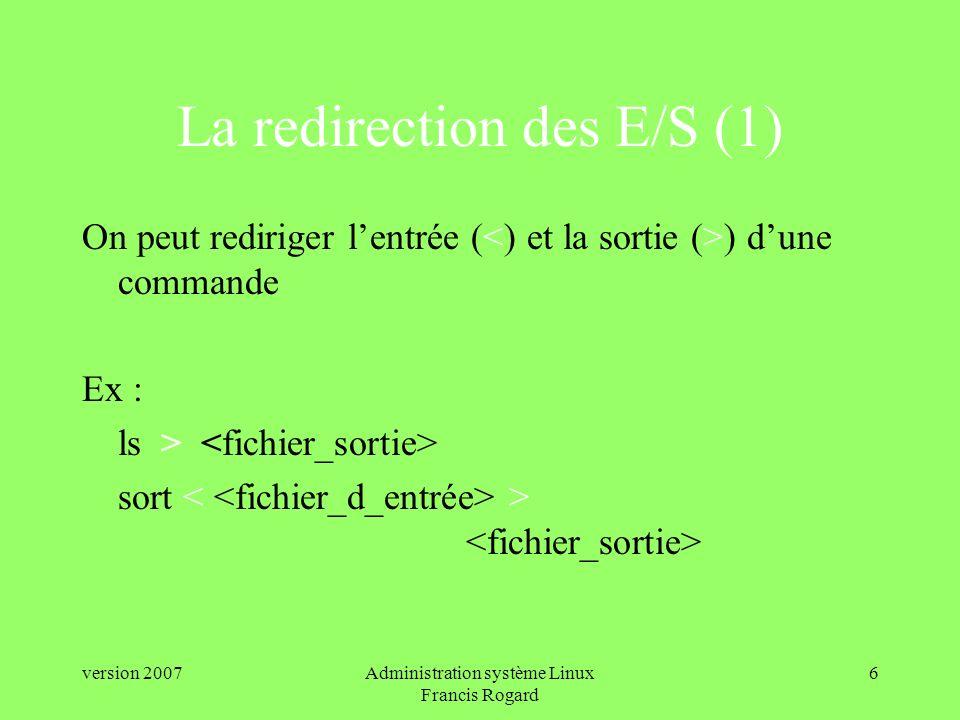 version 2007Administration système Linux Francis Rogard 6 La redirection des E/S (1) On peut rediriger lentrée ( ) dune commande Ex : ls > sort >