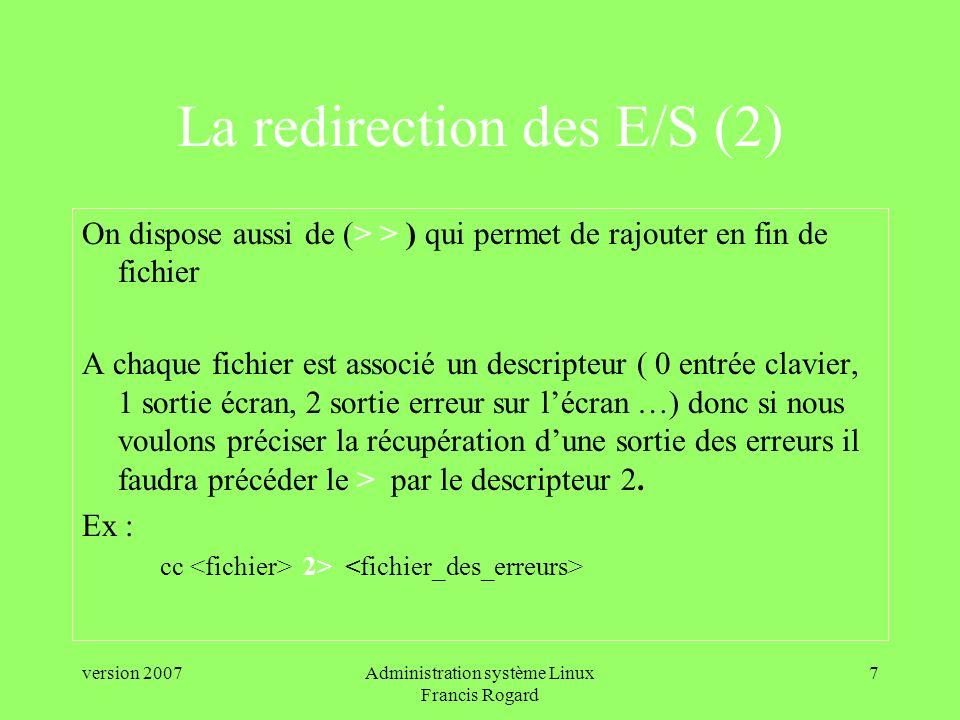 version 2007Administration système Linux Francis Rogard 7 La redirection des E/S (2) On dispose aussi de (> > ) qui permet de rajouter en fin de fichier A chaque fichier est associé un descripteur ( 0 entrée clavier, 1 sortie écran, 2 sortie erreur sur lécran …) donc si nous voulons préciser la récupération dune sortie des erreurs il faudra précéder le > par le descripteur 2.