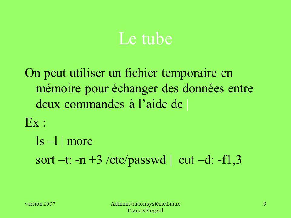 version 2007Administration système Linux Francis Rogard 9 Le tube On peut utiliser un fichier temporaire en mémoire pour échanger des données entre deux commandes à laide de | Ex : ls –l | more sort –t: -n +3 /etc/passwd | cut –d: -f1,3