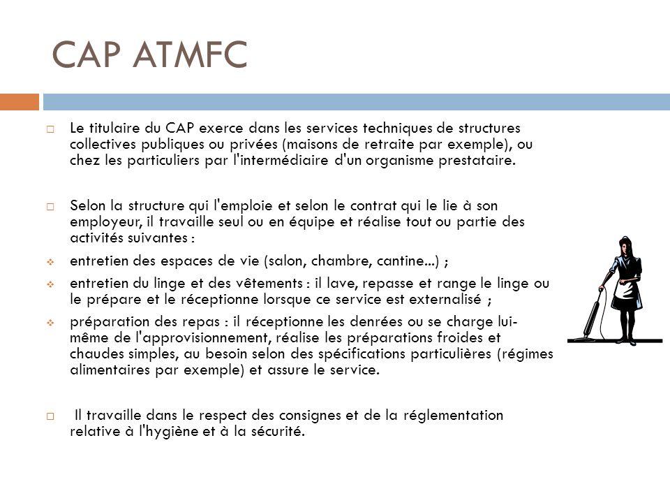 CAP ATMFC Le titulaire du CAP exerce dans les services techniques de structures collectives publiques ou privées (maisons de retraite par exemple), ou