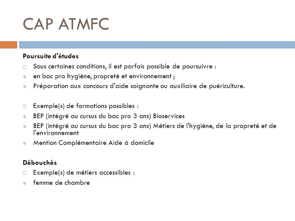 CAP ATMFC Poursuite d'études Sous certaines conditions, il est parfois possible de poursuivre : en bac pro hygiène, propreté et environnement ; Prépar