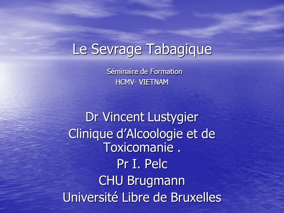 Le Sevrage Tabagique Séminaire de Formation HCMV- VIETNAM Dr Vincent Lustygier Clinique dAlcoologie et de Toxicomanie. Pr I. Pelc CHU Brugmann Univers