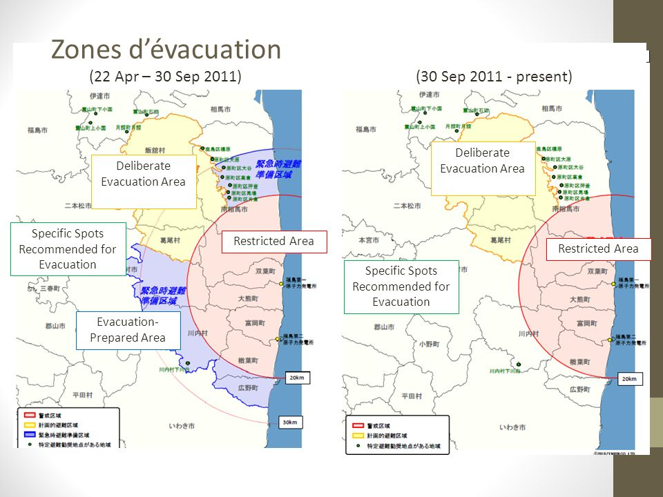 (22 Apr – 30 Sep 2011) (30 Sep 2011 - present) Restricted Area Evacuation- Prepared Area Deliberate Evacuation Area Specific Spots Recommended for Evacuation Zones dévacuation