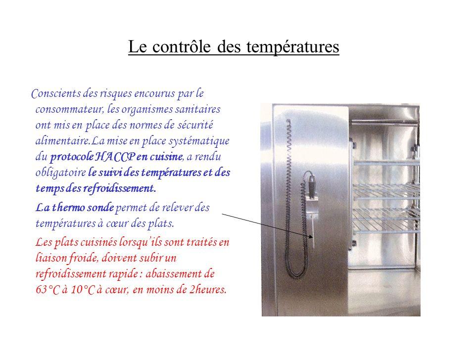Le contrôle des températures Conscients des risques encourus par le consommateur, les organismes sanitaires ont mis en place des normes de sécurité alimentaire.La mise en place systématique du protocole HACCP en cuisine, a rendu obligatoire le suivi des températures et des temps des refroidissement.