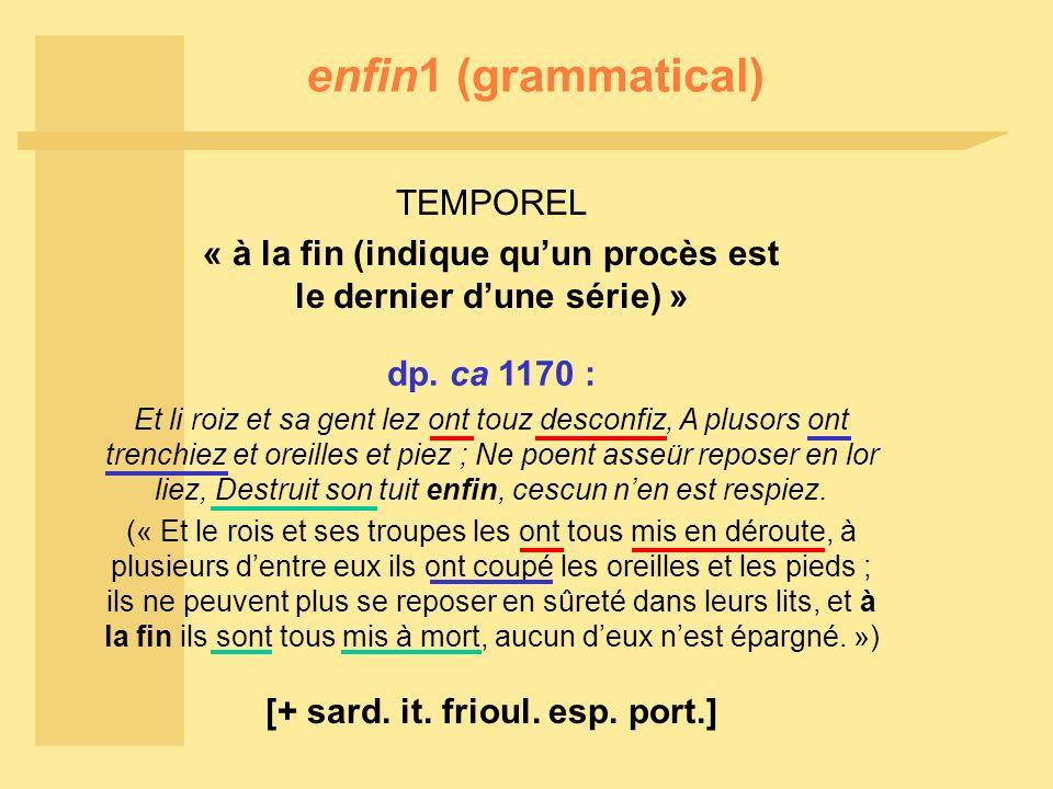 enfin1 (grammatical) TEMPOREL « à la fin (indique quun procès est le dernier dune série) » dp. ca 1170 : Et li roiz et sa gent lez ont touz desconfiz,