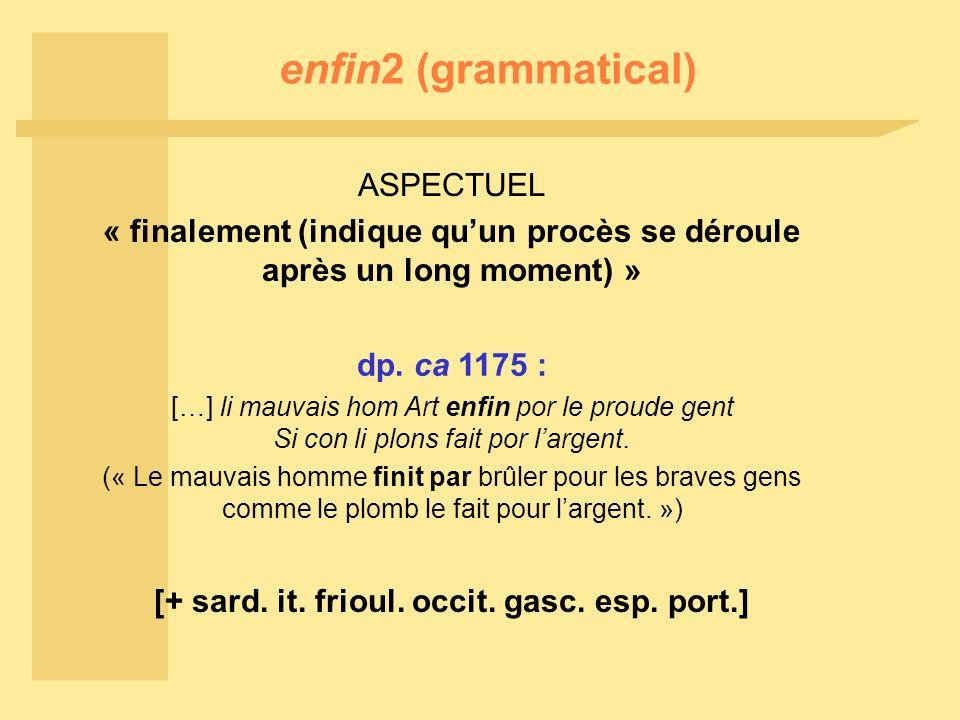 enfin2 (grammatical) ASPECTUEL « finalement (indique quun procès se déroule après un long moment) » dp. ca 1175 : […] li mauvais hom Art enfin por le