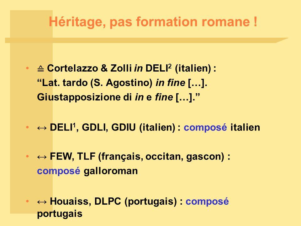 Héritage, pas formation romane ! Cortelazzo & Zolli in DELI 2 (italien) : Lat. tardo (S. Agostino) in fine […]. Giustapposizione di in e fine […]. DEL