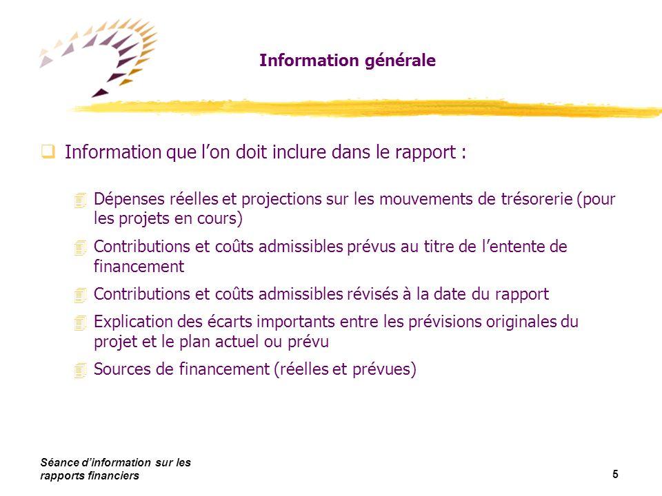 Séance dinformation sur les rapports financiers 6 Information générale qLa FCI utilise les rapports financiers pour déterminer: 4Si le projet se déroule comme prévu 4Si les mouvements de trésorerie prévus pour les versements futurs des projets pluriannuels sont adéquats 4Si la contribution de la FCI ne dépassera pas la part des coûts admissibles que la FCI a accepté de défrayer 4La part des fonds retenus qui sera payée chaque année 4Si létablissement dispose de ressources financières suffisantes lorsque cette exigence fait partie de lentente de financement 4Pour les rapports finaux, que le projet a été complété et que les fonds de contrepartie ont été reçus et dépensés 4Pour les rapports finaux, le montant du dernier versement