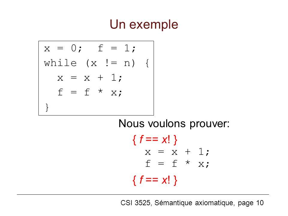 CSI 3525, Sémantique axiomatique, page 10 Un exemple x = 0; f = 1; while (x != n) { x = x + 1; f = f * x; } Nous voulons prouver: { f == x! } x = x +