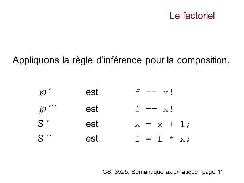 CSI 3525, Sémantique axiomatique, page 11 Appliquons la règle dinférence pour la composition. ´ estf == x! ´´´ estf == x! S ´ estx = x + 1; S ´´ estf
