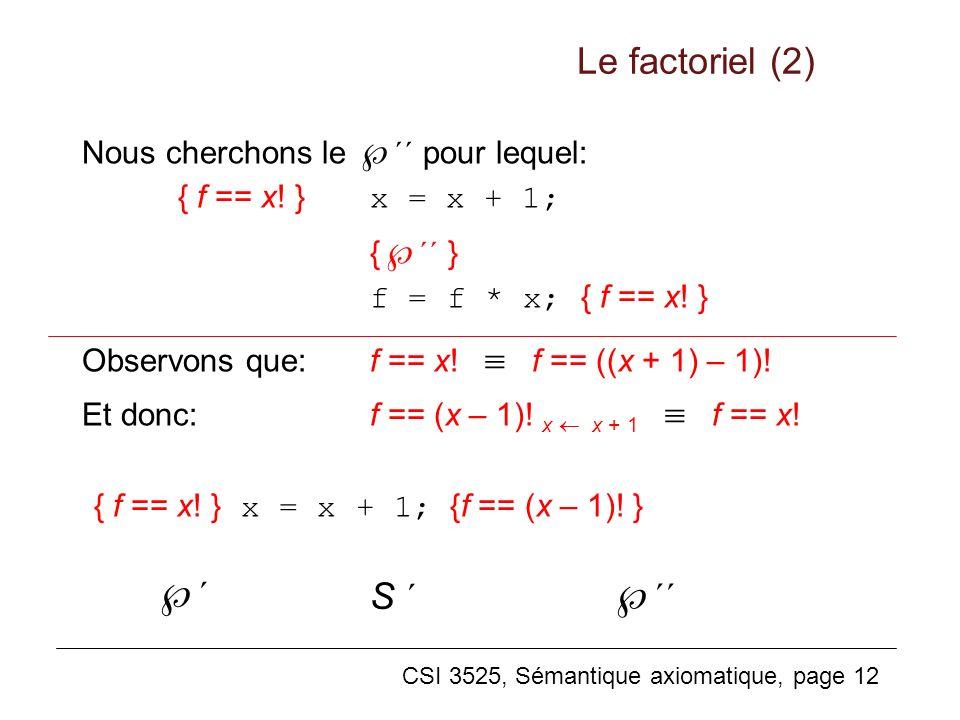 CSI 3525, Sémantique axiomatique, page 12 Nous cherchons le ´´ pour lequel: { f == x! } x = x + 1; { ´´ } f = f * x; { f == x! } Observons que:f == x!