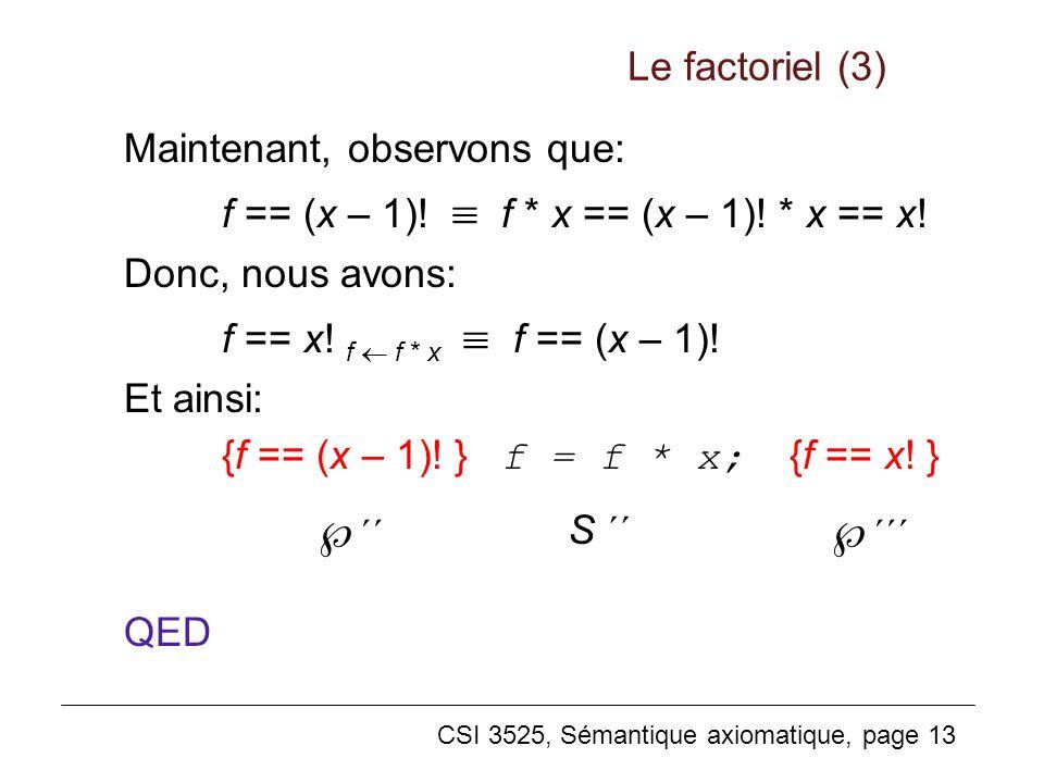 CSI 3525, Sémantique axiomatique, page 13 Maintenant, observons que: f == (x – 1)! f * x == (x – 1)! * x == x! Donc, nous avons: f == x! f f * x f ==
