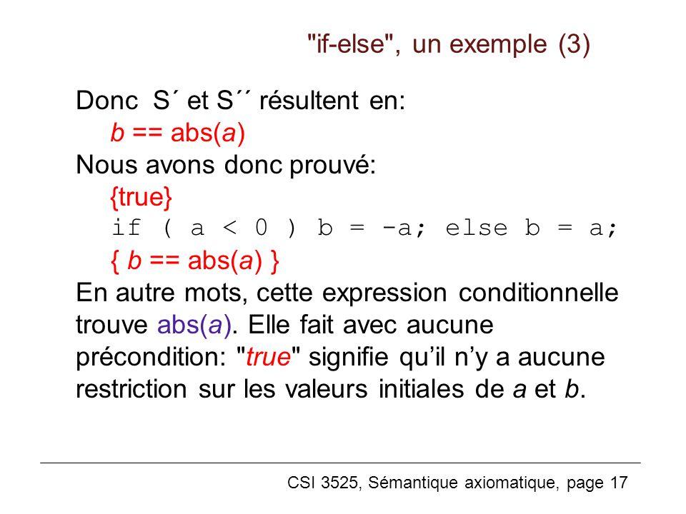 CSI 3525, Sémantique axiomatique, page 17 Donc S´ et S´´ résultent en: b == abs(a) Nous avons donc prouvé: {true} if ( a < 0 ) b = -a; else b = a; { b == abs(a) } En autre mots, cette expression conditionnelle trouve abs(a).