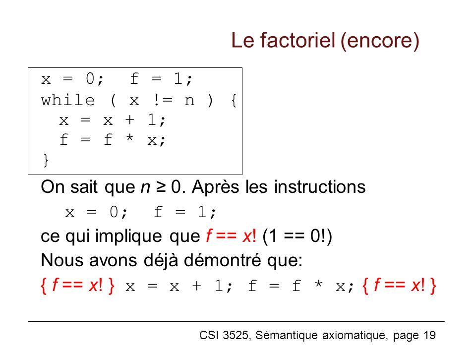 CSI 3525, Sémantique axiomatique, page 19 Le factoriel (encore) x = 0; f = 1; while ( x != n ) { x = x + 1; f = f * x; } On sait que n 0. Après les in