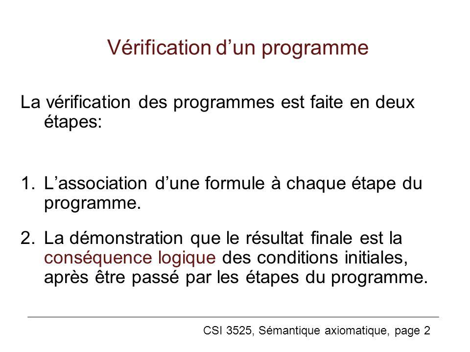CSI 3525, Sémantique axiomatique, page 2 Vérification dun programme La vérification des programmes est faite en deux étapes: 1.Lassociation dune formule à chaque étape du programme.
