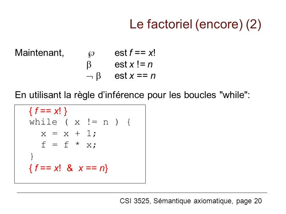 CSI 3525, Sémantique axiomatique, page 20 Maintenant, estf == x! estx != n estx == n En utilisant la règle dinférence pour les boucles