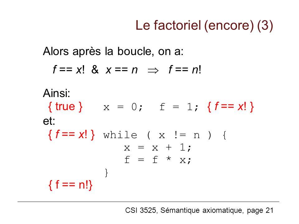 CSI 3525, Sémantique axiomatique, page 21 Alors après la boucle, on a: f == x! & x == n f == n! Ainsi: { true }x = 0; f = 1; { f == x! } et: { f == x!