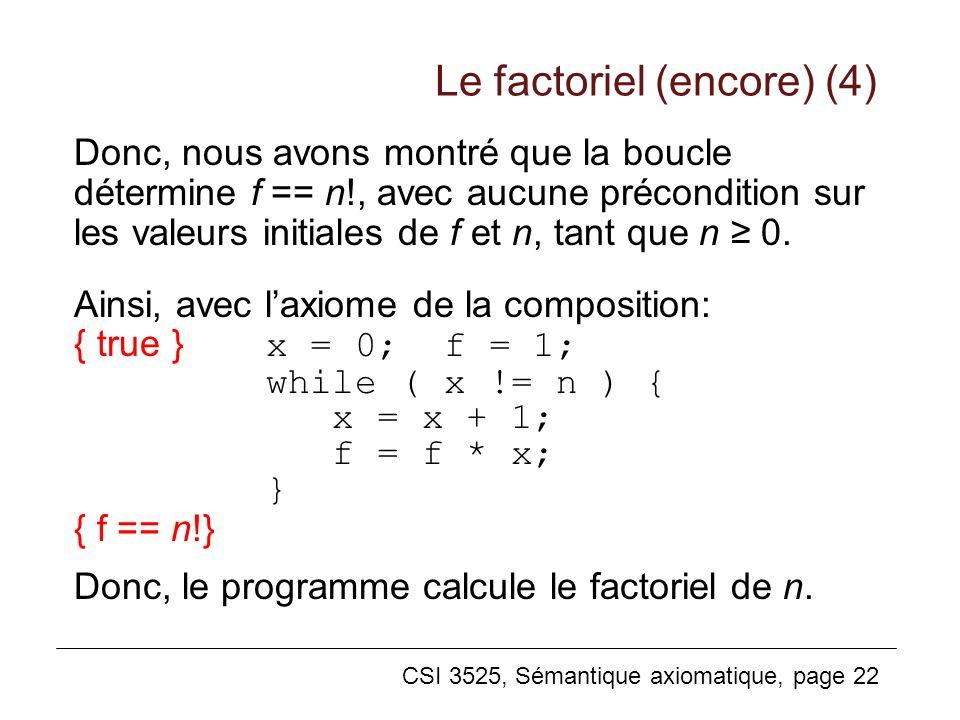 CSI 3525, Sémantique axiomatique, page 22 Donc, nous avons montré que la boucle détermine f == n!, avec aucune précondition sur les valeurs initiales de f et n, tant que n 0.