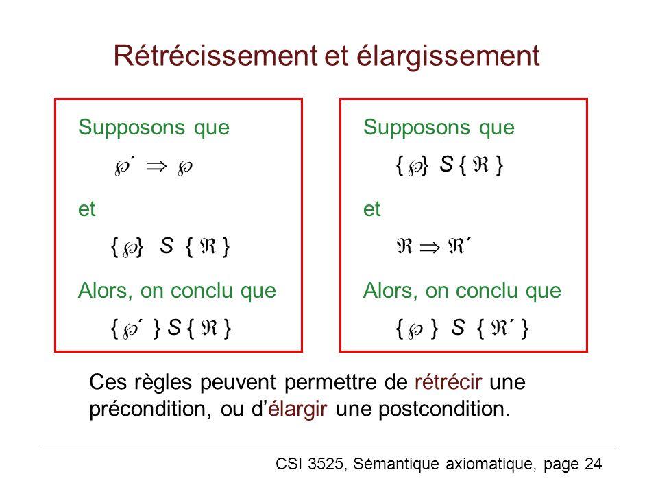 CSI 3525, Sémantique axiomatique, page 24 Rétrécissement et élargissement Supposons que ´ et { } S { } Alors, on conclu que { ´ } S { } Supposons que { } S { } et ´ Alors, on conclu que { } S { ´ } Ces règles peuvent permettre de rétrécir une précondition, ou délargir une postcondition.