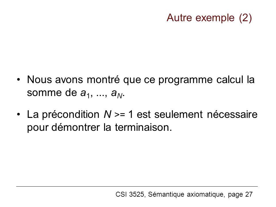 CSI 3525, Sémantique axiomatique, page 27 Nous avons montré que ce programme calcul la somme de a 1,..., a N. La précondition N >= 1 est seulement néc
