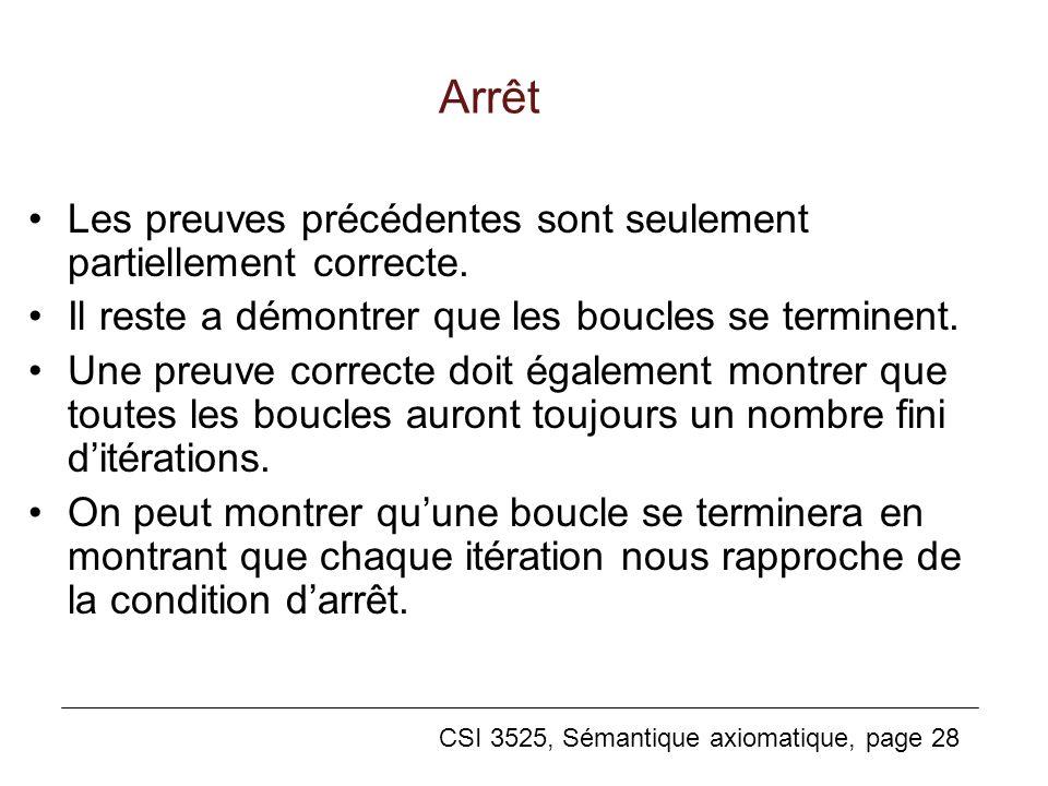 CSI 3525, Sémantique axiomatique, page 28 Arrêt Les preuves précédentes sont seulement partiellement correcte. Il reste a démontrer que les boucles se