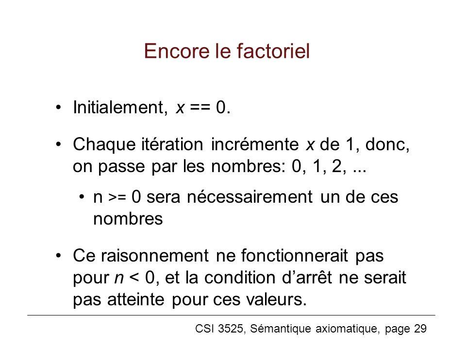 CSI 3525, Sémantique axiomatique, page 29 Encore le factoriel Initialement, x == 0. Chaque itération incrémente x de 1, donc, on passe par les nombres