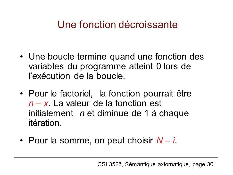 CSI 3525, Sémantique axiomatique, page 30 Une fonction décroissante Une boucle termine quand une fonction des variables du programme atteint 0 lors de lexécution de la boucle.