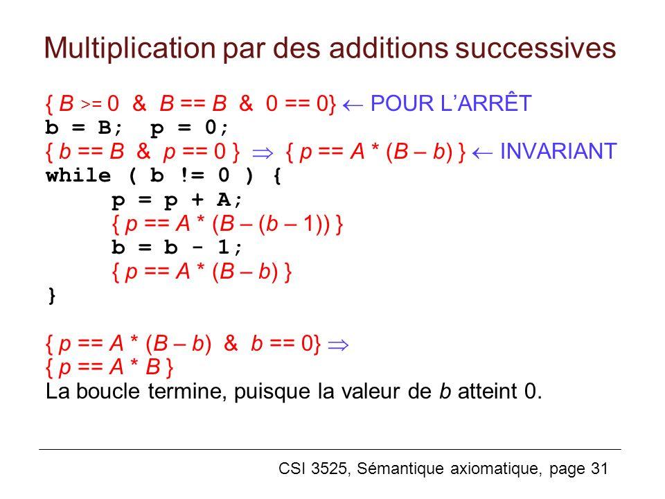 CSI 3525, Sémantique axiomatique, page 31 Multiplication par des additions successives { B >= 0 & B == B & 0 == 0} POUR LARRÊT b = B; p = 0; { b == B