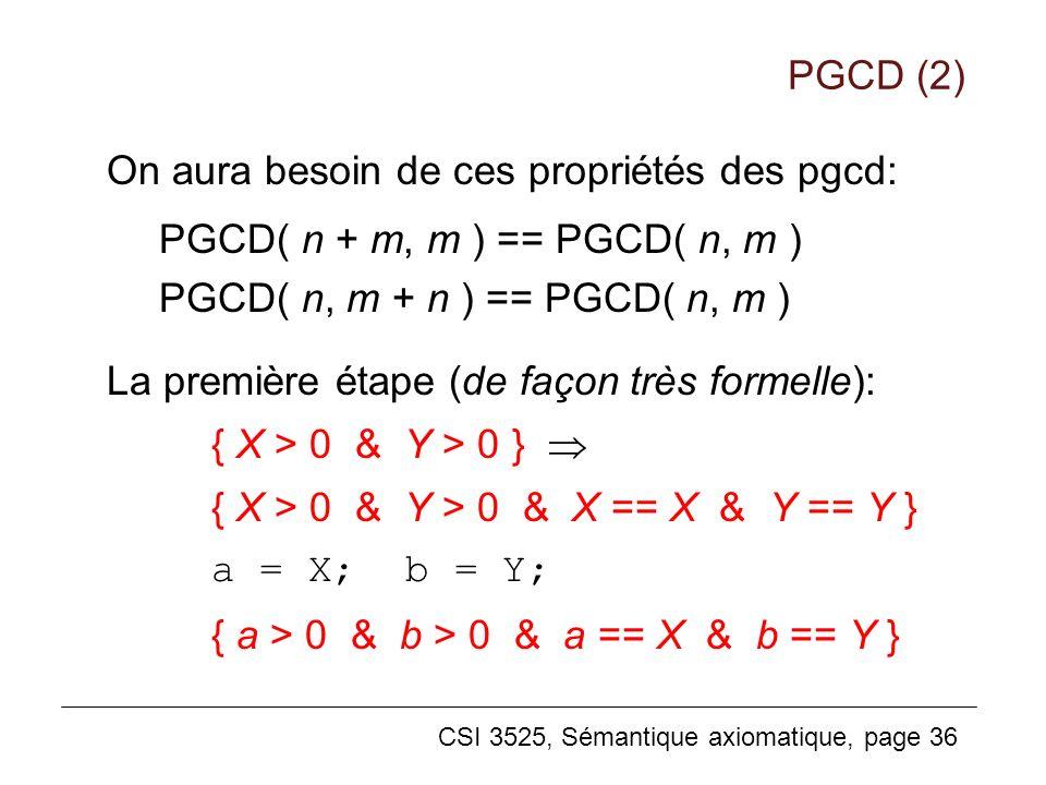 CSI 3525, Sémantique axiomatique, page 36 On aura besoin de ces propriétés des pgcd: PGCD( n + m, m ) == PGCD( n, m ) PGCD( n, m + n ) == PGCD( n, m ) La première étape (de façon très formelle): { X > 0 & Y > 0 } { X > 0 & Y > 0 & X == X & Y == Y } a = X; b = Y; { a > 0 & b > 0 & a == X & b == Y } PGCD (2)