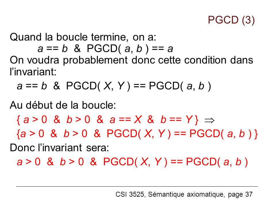 CSI 3525, Sémantique axiomatique, page 37 Quand la boucle termine, on a: a == b & PGCD( a, b ) == a On voudra probablement donc cette condition dans linvariant: a == b & PGCD( X, Y ) == PGCD( a, b ) Au début de la boucle: { a > 0 & b > 0 & a == X & b == Y } {a > 0 & b > 0 & PGCD( X, Y ) == PGCD( a, b ) } Donc linvariant sera: a > 0 & b > 0 & PGCD( X, Y ) == PGCD( a, b ) PGCD (3)