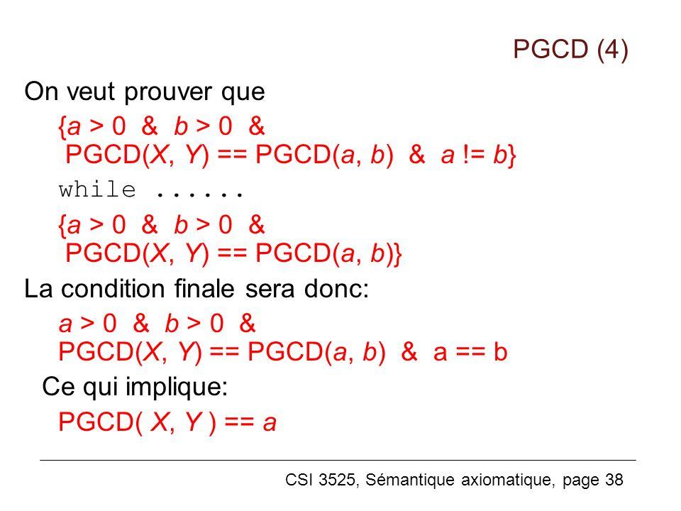 CSI 3525, Sémantique axiomatique, page 38 On veut prouver que {a > 0 & b > 0 & PGCD(X, Y) == PGCD(a, b) & a != b} while...... {a > 0 & b > 0 & PGCD(X,