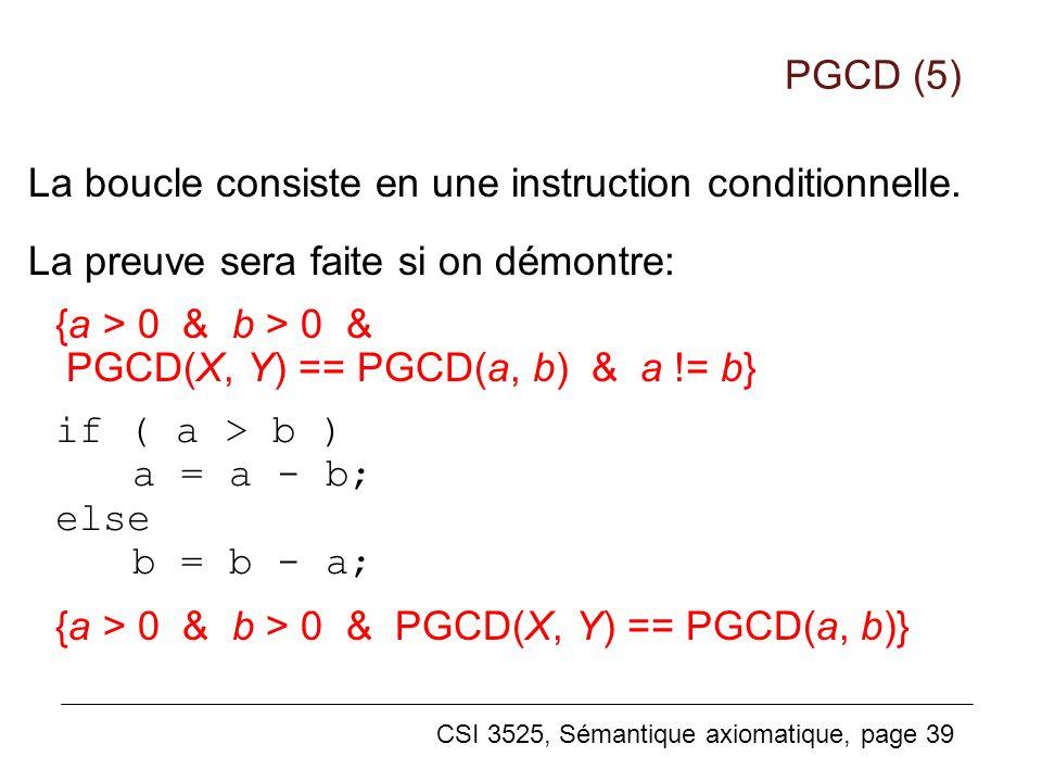 CSI 3525, Sémantique axiomatique, page 39 La boucle consiste en une instruction conditionnelle. La preuve sera faite si on démontre: {a > 0 & b > 0 &