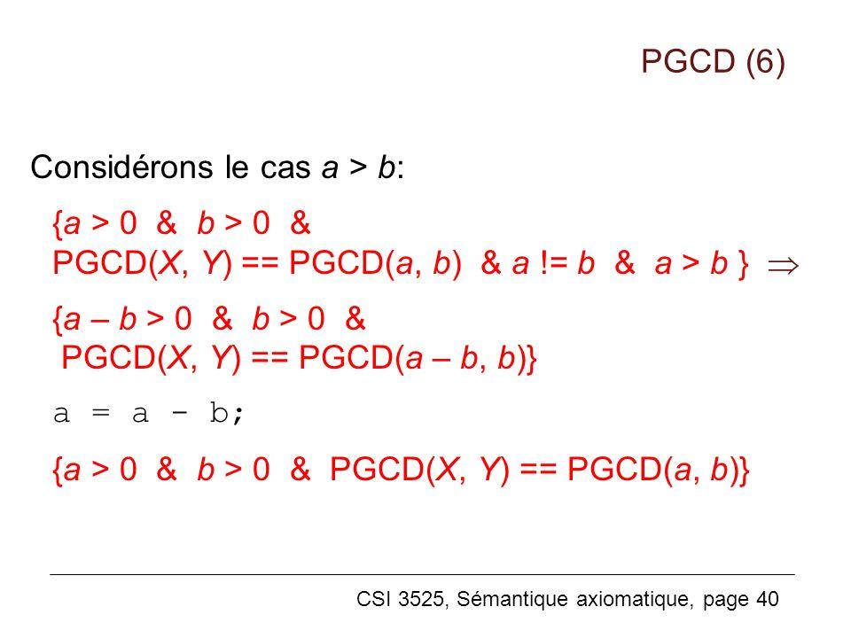 CSI 3525, Sémantique axiomatique, page 40 Considérons le cas a > b: {a > 0 & b > 0 & PGCD(X, Y) == PGCD(a, b) & a != b & a > b } {a – b > 0 & b > 0 & PGCD(X, Y) == PGCD(a – b, b)} a = a - b; {a > 0 & b > 0 & PGCD(X, Y) == PGCD(a, b)} PGCD (6)