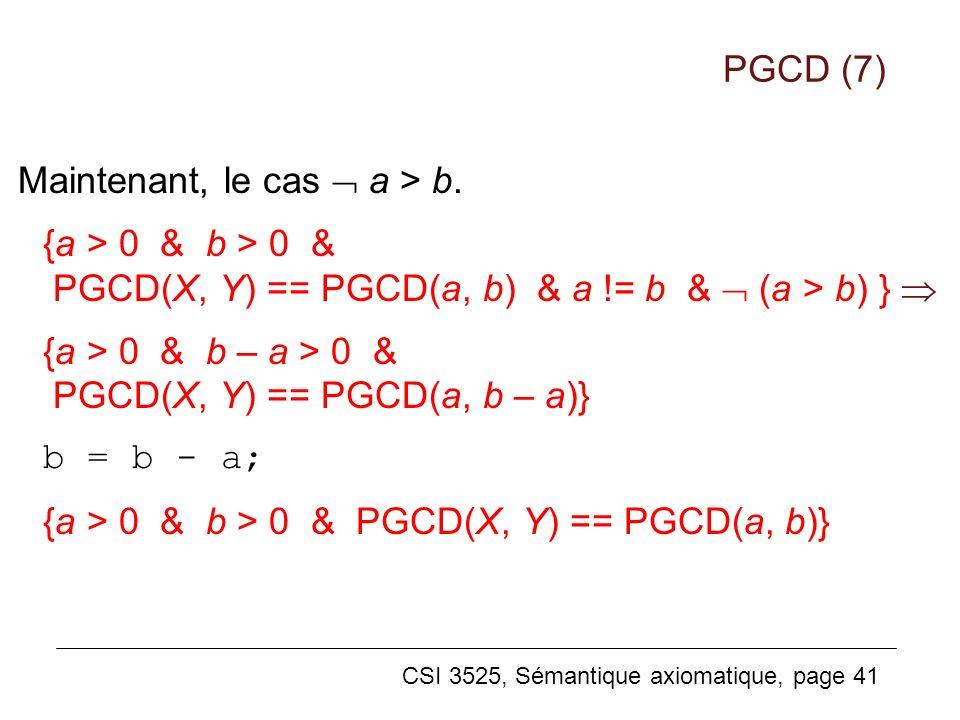 CSI 3525, Sémantique axiomatique, page 41 Maintenant, le cas a > b. {a > 0 & b > 0 & PGCD(X, Y) == PGCD(a, b) & a != b & (a > b) } {a > 0 & b – a > 0