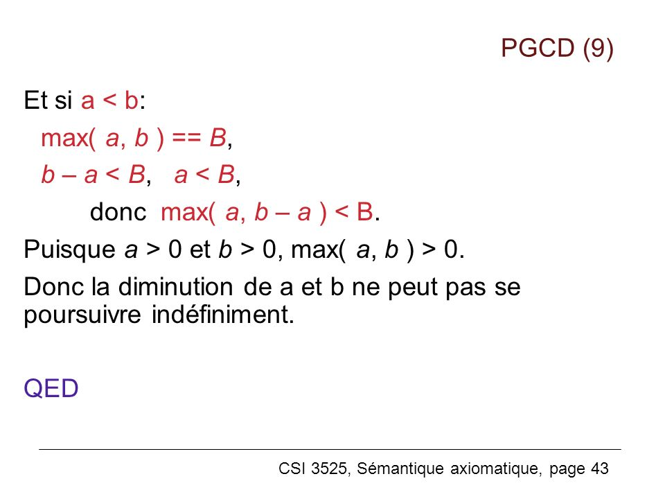 CSI 3525, Sémantique axiomatique, page 43 Et si a < b: max( a, b ) == B, b – a < B, a < B, donc max( a, b – a ) < B. Puisque a > 0 et b > 0, max( a, b