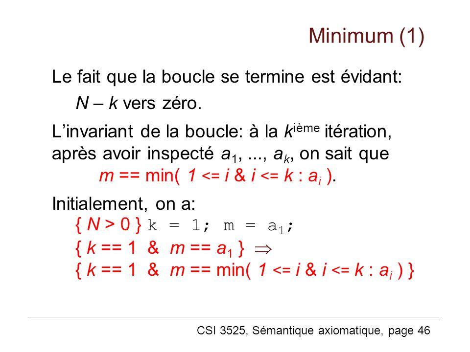 CSI 3525, Sémantique axiomatique, page 46 Le fait que la boucle se termine est évidant: N – k vers zéro. Linvariant de la boucle: à la k ième itératio
