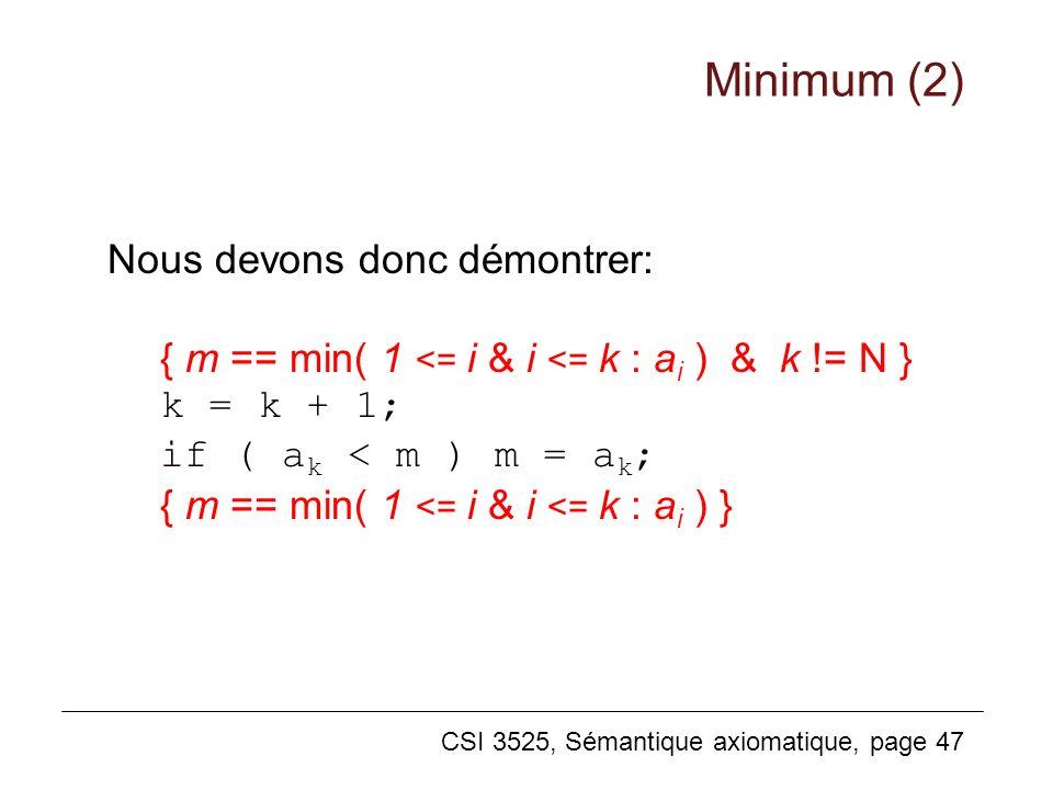 CSI 3525, Sémantique axiomatique, page 47 Nous devons donc démontrer: { m == min( 1 <= i & i <= k : a i ) & k != N } k = k + 1; if ( a k < m ) m = a k
