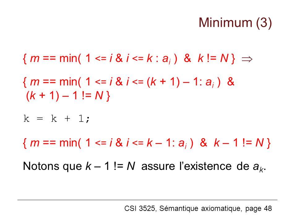 CSI 3525, Sémantique axiomatique, page 48 { m == min( 1 <= i & i <= k : a i ) & k != N } { m == min( 1 <= i & i <= (k + 1) – 1: a i ) & (k + 1) – 1 != N } k = k + 1; { m == min( 1 <= i & i <= k – 1: a i ) & k – 1 != N } Notons que k – 1 != N assure lexistence de a k.