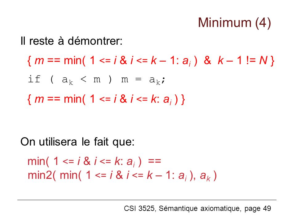 CSI 3525, Sémantique axiomatique, page 49 Il reste à démontrer: { m == min( 1 <= i & i <= k – 1: a i ) & k – 1 != N } if ( a k < m ) m = a k ; { m == min( 1 <= i & i <= k: a i ) } On utilisera le fait que: min( 1 <= i & i <= k: a i ) == min2( min( 1 <= i & i <= k – 1: a i ), a k ) Minimum (4)