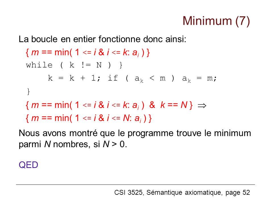 CSI 3525, Sémantique axiomatique, page 52 La boucle en entier fonctionne donc ainsi: { m == min( 1 <= i & i <= k: a i ) } while ( k != N ) } k = k + 1; if ( a k < m ) a k = m; } { m == min( 1 <= i & i <= k: a i ) & k == N } { m == min( 1 <= i & i <= N: a i ) } Nous avons montré que le programme trouve le minimum parmi N nombres, si N > 0.