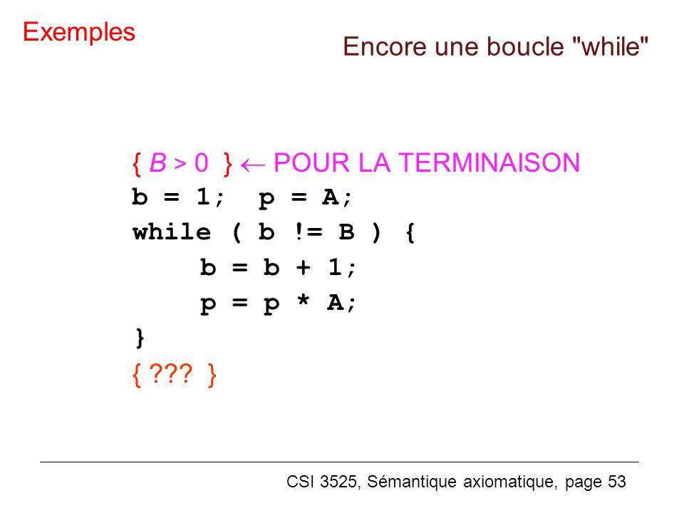 CSI 3525, Sémantique axiomatique, page 53 Encore une boucle while { B > 0 } POUR LA TERMINAISON b = 1; p = A; while ( b != B ) { b = b + 1; p = p * A; } { ??.