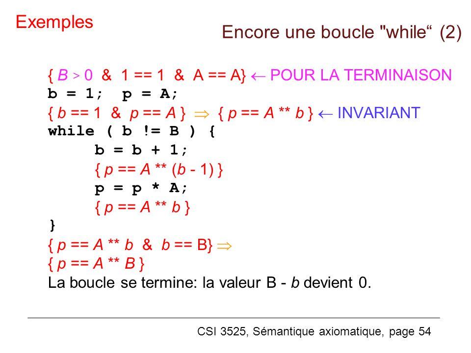 CSI 3525, Sémantique axiomatique, page 54 { B > 0 & 1 == 1 & A == A} POUR LA TERMINAISON b = 1; p = A; { b == 1 & p == A } { p == A ** b } INVARIANT while ( b != B ) { b = b + 1; { p == A ** (b - 1) } p = p * A; { p == A ** b } } { p == A ** b & b == B} { p == A ** B } La boucle se termine: la valeur B - b devient 0.