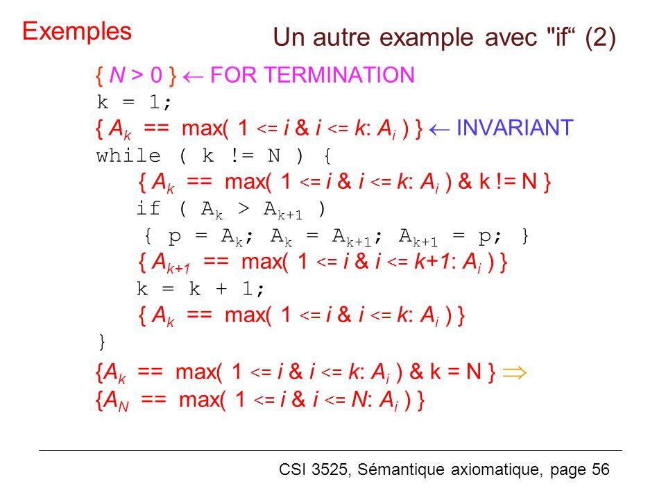 CSI 3525, Sémantique axiomatique, page 56 { N > 0 } FOR TERMINATION k = 1; { A k == max( 1 <= i & i <= k: A i ) } INVARIANT while ( k != N ) { { A k == max( 1 <= i & i <= k: A i ) & k != N } if ( A k > A k+1 ) { p = A k ; A k = A k+1 ; A k+1 = p; } { A k+1 == max( 1 <= i & i <= k+1: A i ) } k = k + 1; { A k == max( 1 <= i & i <= k: A i ) } } {A k == max( 1 <= i & i <= k: A i ) & k = N } {A N == max( 1 <= i & i <= N: A i ) } Exemples Un autre example avec if (2)