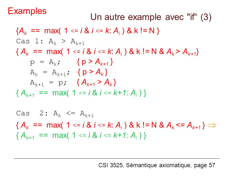 CSI 3525, Sémantique axiomatique, page 57 {A k == max( 1 <= i & i <= k: A i ) & k != N } Cas 1: A k > A k+1 { A k == max( 1 A k+1 } p = A k ; { p > A k+1 } A k = A k+1 ; { p > A k } A k+1 = p; { A k+1 > A k } { A k+1 == max( 1 <= i & i <= k+1: A i ) } Cas 2: A k <= A k+1 { A k == max( 1 <= i & i <= k: A i ) & k != N & A k <= A k+1 } { A k+1 == max( 1 <= i & i <= k+1: A i ) } Examples Un autre example avec if (3)
