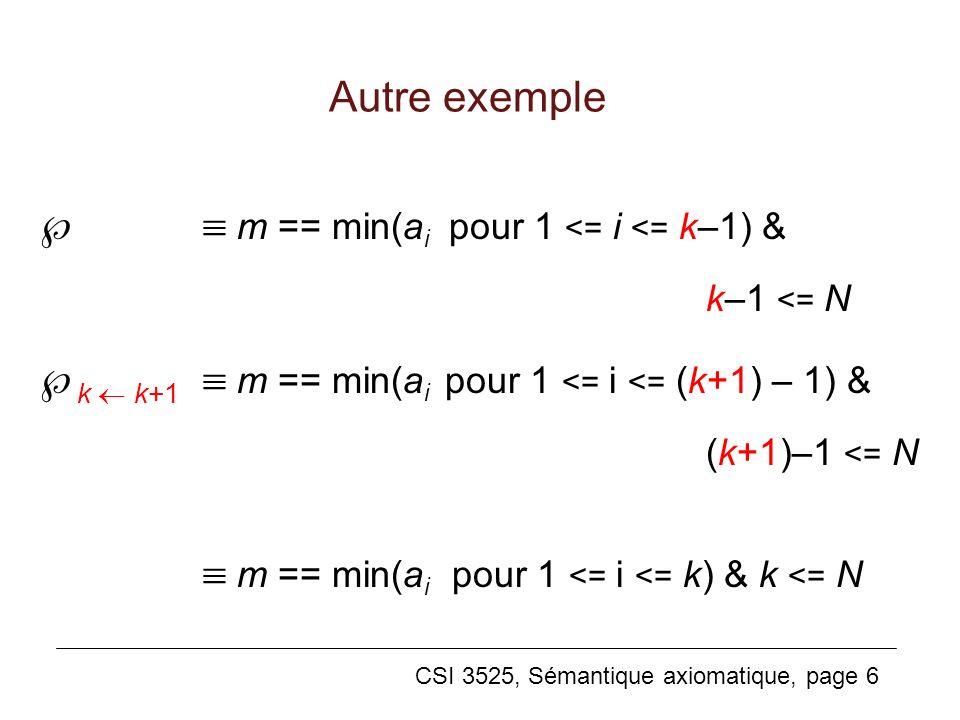 CSI 3525, Sémantique axiomatique, page 6 Autre exemple m == min(a i pour 1 <= i <= k–1) & k–1 <= N k k+1 m == min(a i pour 1 <= i <= (k+1) – 1) & (k+1)–1 <= N m == min(a i pour 1 <= i <= k) & k <= N